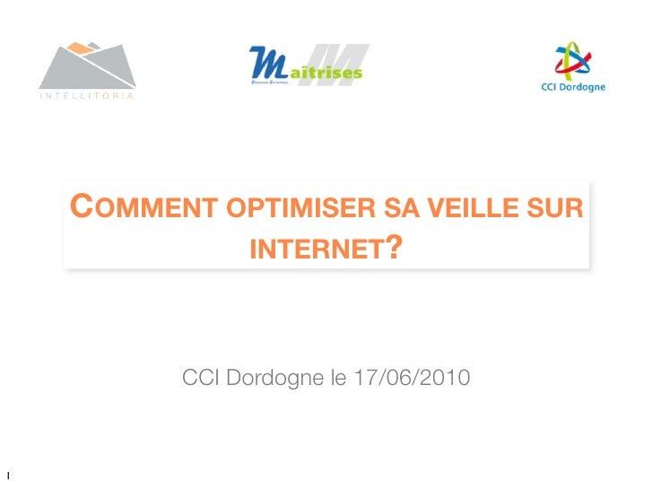 COMMENT OPTIMISER SA VEILLE SUR              INTERNET?              CCI Dordogne le 17/06/2010    1