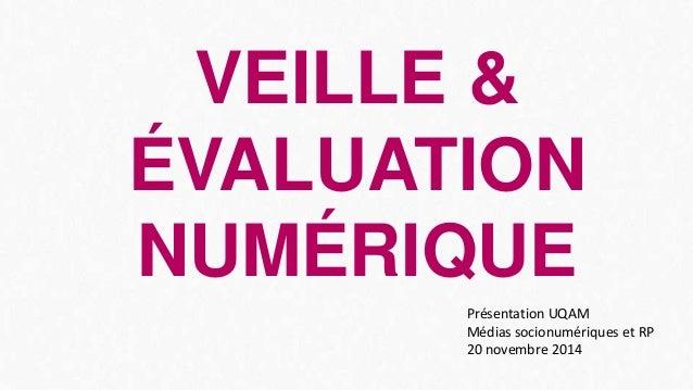 VEILLE &  ÉVALUATION  NUMÉRIQUE  Présentation UQAM  Médias socionumériques et RP  20 novembre 2014
