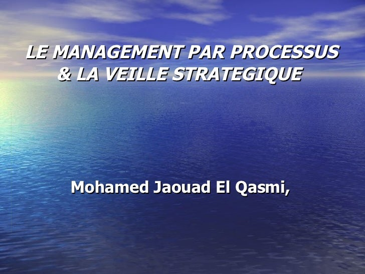 LE MANAGEMENT PAR PROCESSUS & LA VEILLE STRATEGIQUE  Mohamed Jaouad El Qasmi,