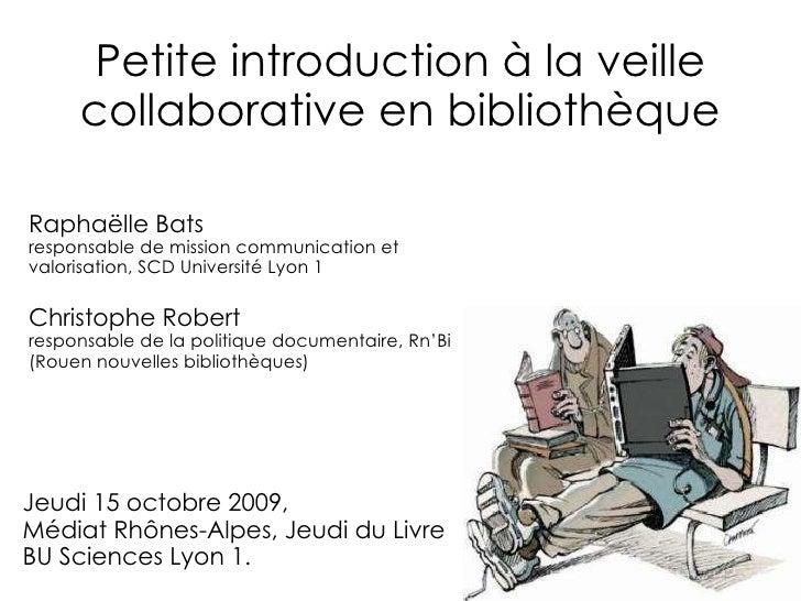 Petite introduction à la veille collaborative en bibliothèque Raphaëlle Bats responsable de mission communication et valor...