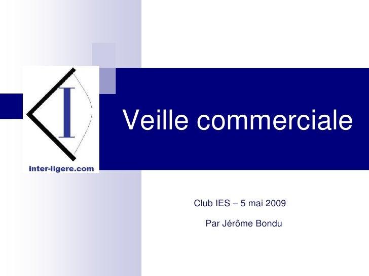 Veille commerciale       Club IES – 5 mai 2009         Par Jérôme Bondu
