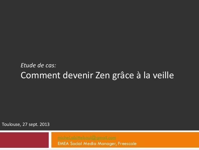 Etude de cas: Comment devenir Zen grâce à la veille Toulouse, 27 sept. 2013 michel.abitteboul@gmail.com EMEA Social Media ...