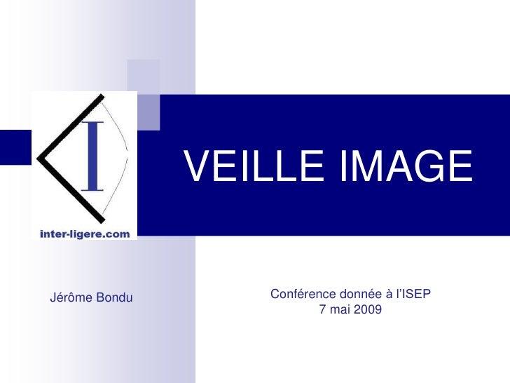 VEILLE IMAGE                    Conférence donnée à l'ISEP Jérôme Bondu                           7 mai 2009