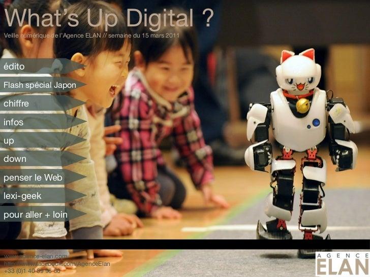 What's Up Digital ?Veille numérique de l'Agence ELAN // semaine du 15 mars 2011éditoFlash spécial Japonchiffreinfosupdownp...