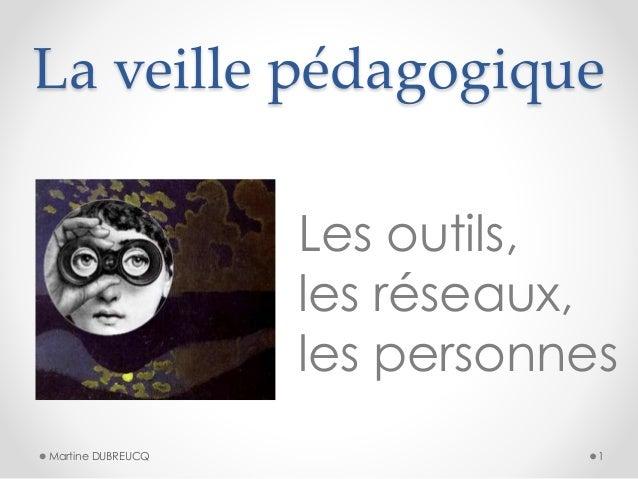 La veille pédagogique  Les outils,  les réseaux,  les personnes  Martine DUBREUCQ 1