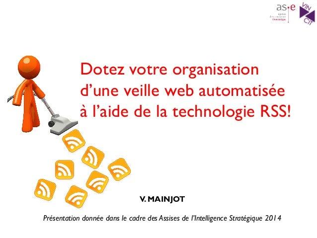 Dotez votre organisation d'une veille web automatisée à l'aide de la technologie RSS! V. MAINJOT Présentation donnée dans ...