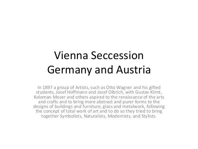 Vienna Seccession Germany and Austria In 1897 a group of Artists, such as Otto Wagner and his gifted students, Josef Hoffm...