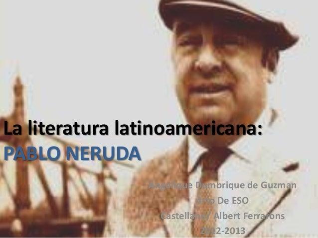 La literatura latinoamericana:PABLO NERUDAAngelique Dumbrique de Guzman4rto De ESOCastellano/ Albert Ferrarons2012-2013
