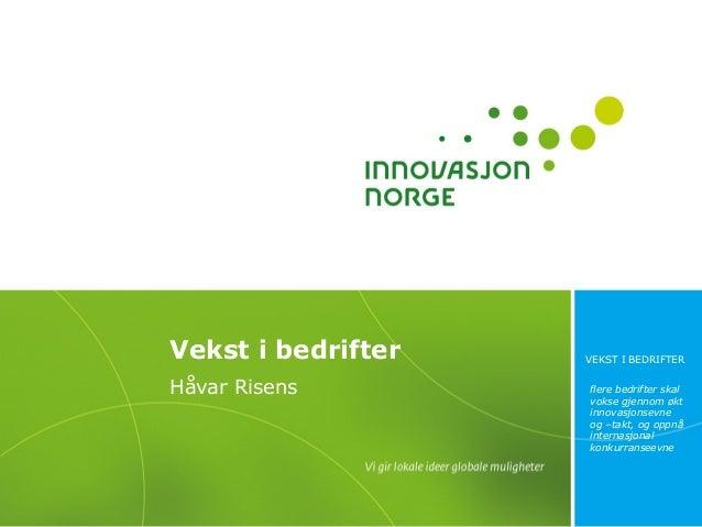 Vekst i bedrifter Håvar Risens  VEKST I BEDRIFTER flere bedrifter skal vokse gjennom økt innovasjonsevne og –takt, og oppn...