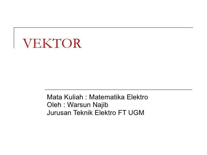 VEKTOR Mata Kuliah : Matematika Elektro Oleh : Warsun Najib Jurusan Teknik Elektro FT UGM