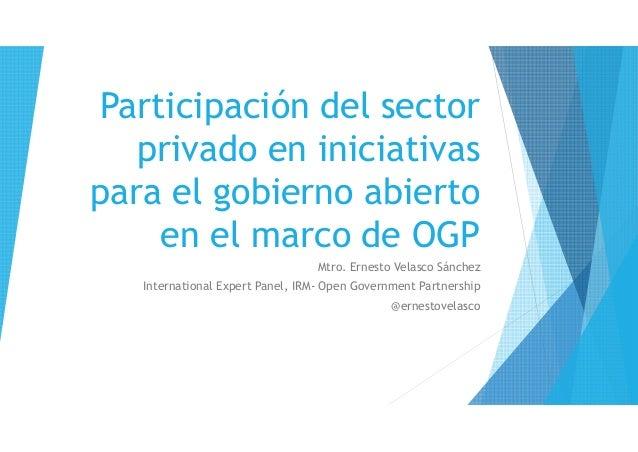 Participación del sector privado en iniciativas para el gobierno abierto en el marco de OGP Mtro. Ernesto Velasco Sánchez ...
