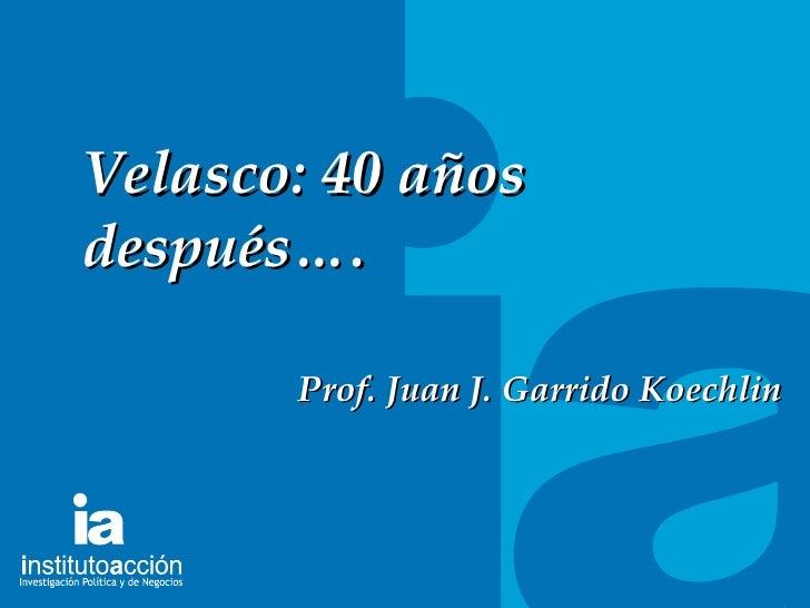 TITULO DEL TEMA Velasco: 40 años despu és…. Prof. Juan J. Garrido Koechlin