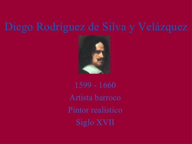 Diego Rodríguez de Silva y Velázquez <ul><li>1599 - 1660 </li></ul><ul><li>Artista barroco </li></ul><ul><li>Pintor realís...