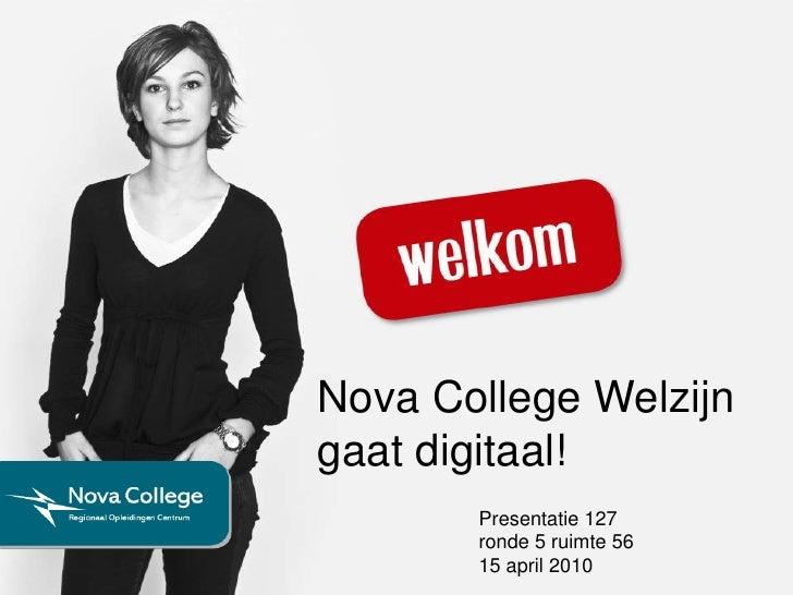 Nova College Welzijn gaat digitaal!<br />Presentatie 127 <br />ronde 5 ruimte 56<br />15 april 2010<br />