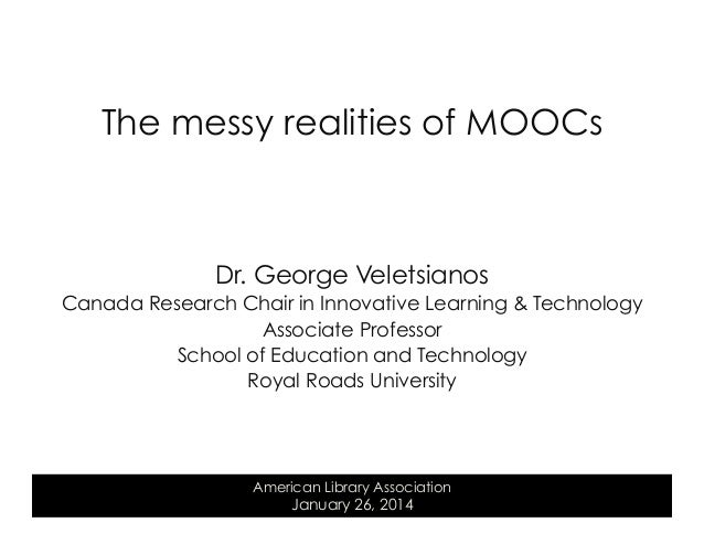 The messy realities of MOOCs  Dr. George Veletsianos Canada Research Chair in Innovative Learning & Technology Associate P...