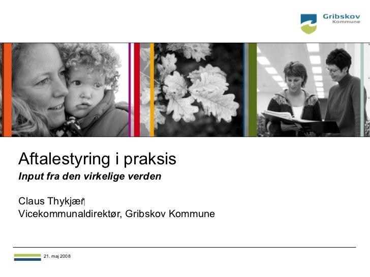 Aftalestyring i praksisInput fra den virkelige verdenClaus ThykjærVicekommunaldirektør, Gribskov Kommune     21. maj 2008