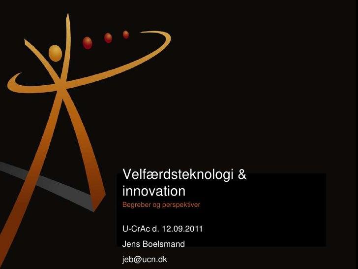 Velfærdsteknologi & innovation <br />Begreber og perspektiver<br />U-CrAc d. 12.09.2011<br />Jens Boelsmand<br />jeb@ucn.d...