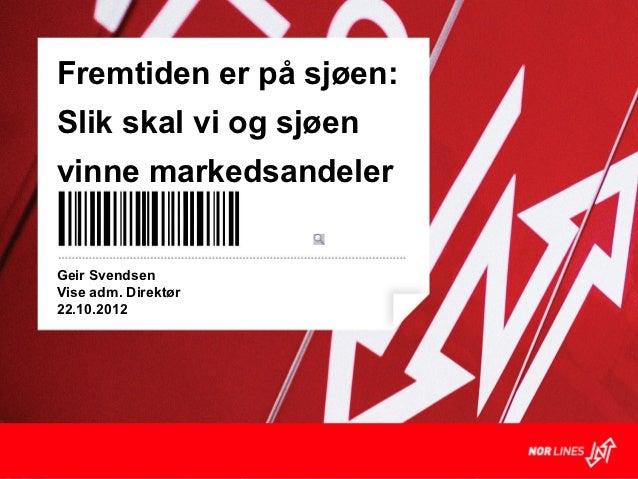 Fremtiden er på sjøen:Slik skal vi og sjøenvinne markedsandelerGeir SvendsenVise adm. Direktør22.10.2012