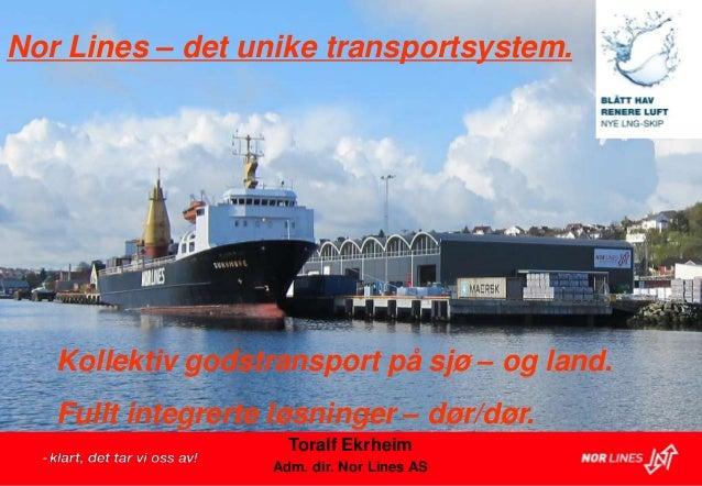 Nor Lines – det unike transportsystem.   Kollektiv godstransport på sjø – og land.   Fullt integrerte løsninger – dør/dør....
