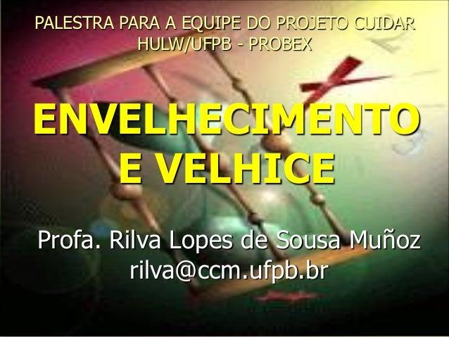 ENVELHECIMENTO E VELHICE PALESTRA PARA A EQUIPE DO PROJETO CUIDAR HULW/UFPB - PROBEX Profa. Rilva Lopes de Sousa Muñoz ril...