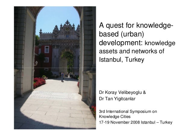 A quest for knowledgebased (urban) development: knowledge assets and networks of Istanbul, Turkey  Dr Koray Velibeyoglu & ...