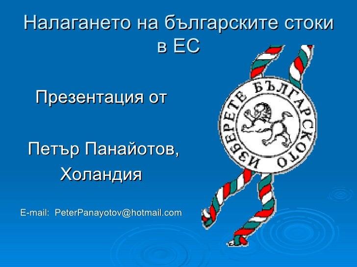 Налагането на българските стоки в ЕС <ul><li>Презентация от </li></ul><ul><li>Петър Панайотов, </li></ul><ul><li>Холандия ...