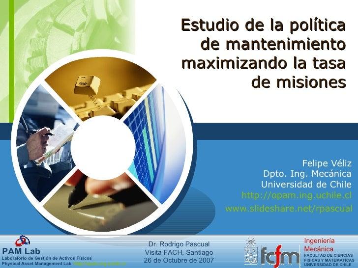 Felipe Véliz Dpto. Ing. Mecánica Universidad de Chile http://opam.ing.uchile.cl Estudio de la política de mantenimiento ma...