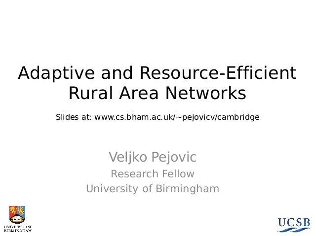 Adaptive and Resource-Efficient Rural Area Networks Slides at: www.cs.bham.ac.uk/~pejovicv/cambridge  Veljko Pejovic Resea...