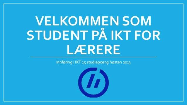 VELKOMMEN SOM STUDENT PÅ IKT FOR LÆRERE Innføring i IKT 15 studiepoeng høsten 2013
