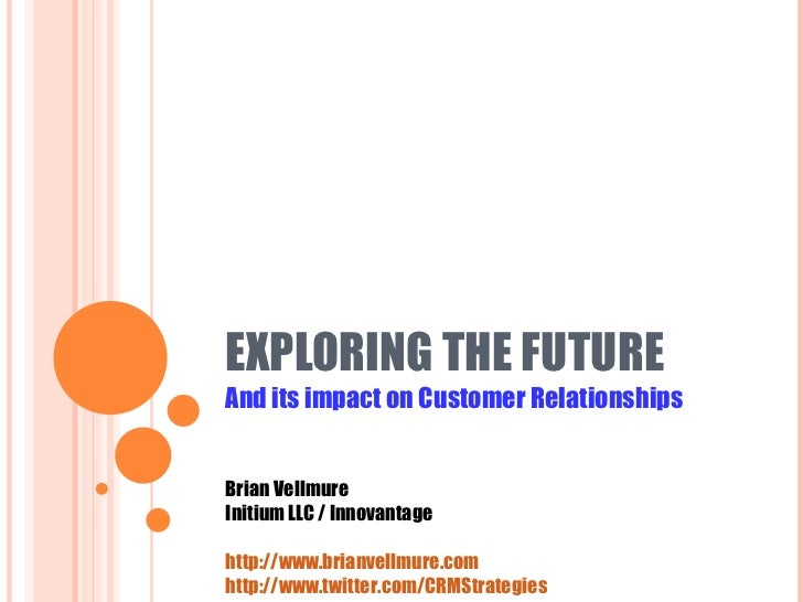 EXPLORING THE FUTURE  And its impact on Customer Relationships Brian Vellmure Initium LLC / Innovantage http://www.brianve...