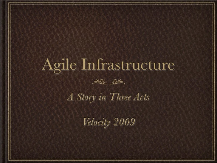 Agile Infrastructure    A Story in Three Acts        Velocity 2009