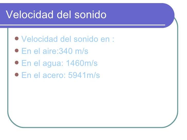 Velocidad del sonido <ul><li>Velocidad del sonido en : </li></ul><ul><li>En el aire:340 m/s </li></ul><ul><li>En el agua: ...