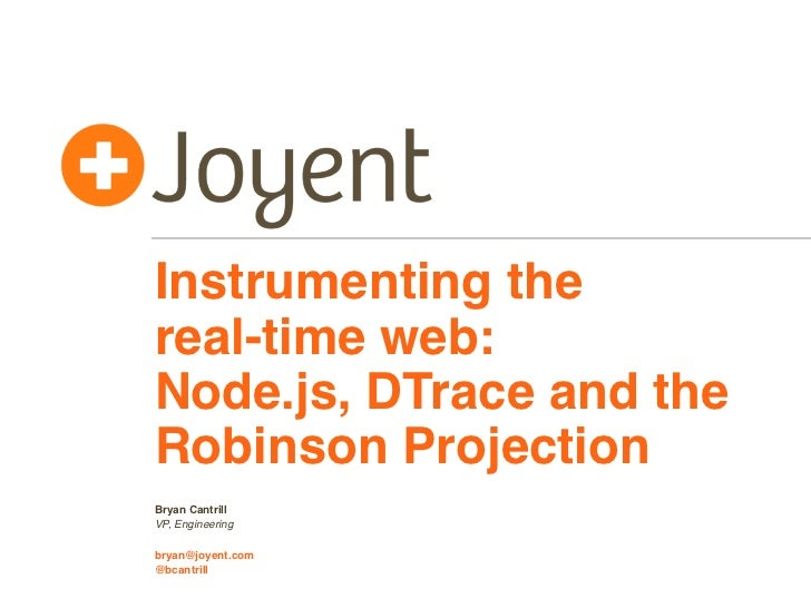 Instrumenting thereal-time web:Node.js, DTrace and theRobinson ProjectionBryan CantrillVP, Engineeringbryan@joyent.com@bca...