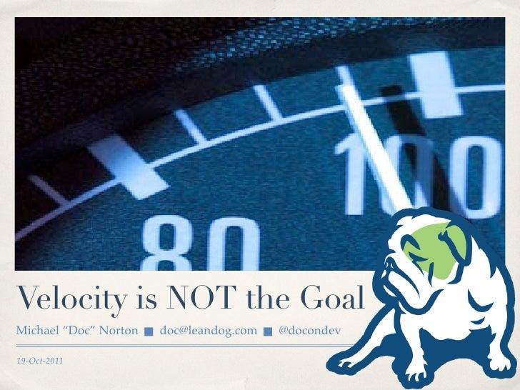"Velocity is NOT the GoalMichael ""Doc"" Norton      doc@leandog.com      @docondev19-Oct-2011"