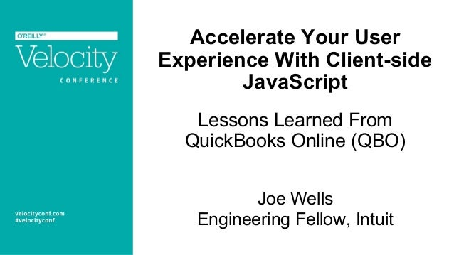 Accelerate Your User Experience With Client-side JavaScript Lessons Learned From QuickBooks Online (QBO) Joe Wells Enginee...