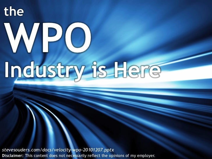 theWPOIndustry is Herestevesouders.com/docs/velocity-wpo-20101207.pptxDisclaimer: This content does not necessarily reflec...