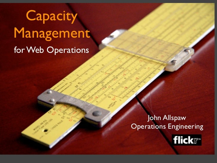 Capacity Management for Web Operations                              John Allspaw                      Operations Engineering