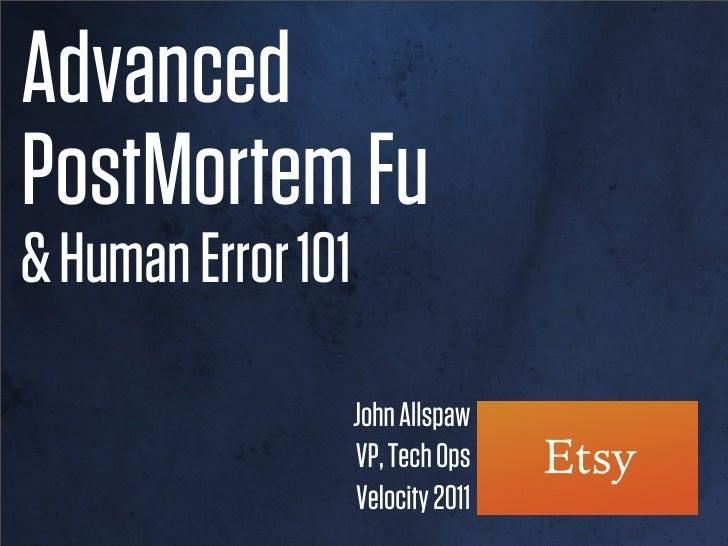 Advanced PostMortem Fu and Human Error 101 (Velocity 2011)