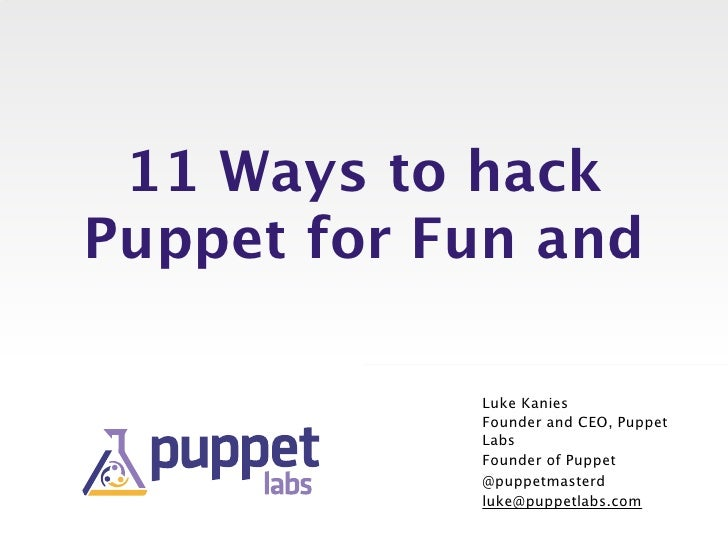 11 Ways to hackPuppet for Fun and            Luke Kanies            Founder and CEO, Puppet            Labs            Fou...