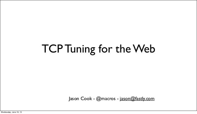 TCP Tuning for the WebJason Cook - @macros - jason@fastly.comWednesday, June 19, 13