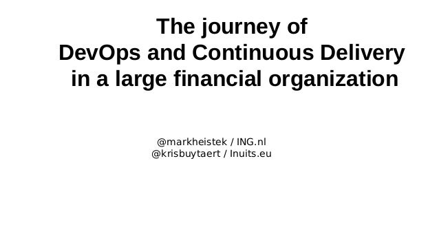 The journey of DevOps and Continuous Delivery in a large financial organization @markheistek / ING.nl @krisbuytaert / Inui...