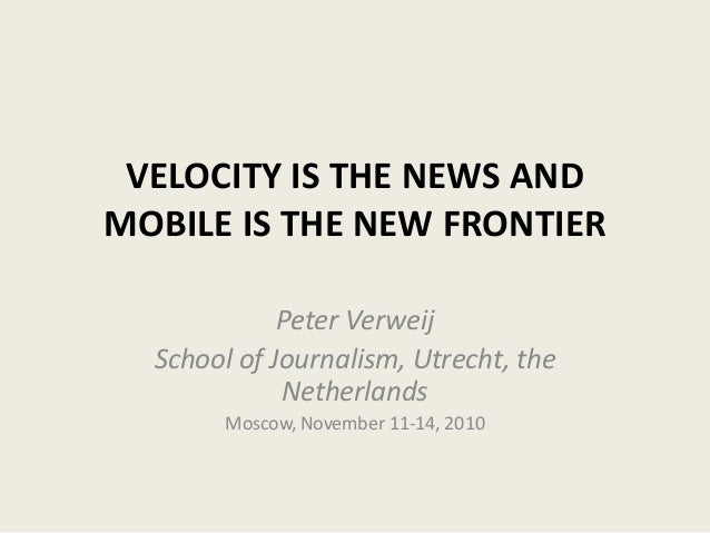 VELOCITY IS THE NEWS AND MOBILE IS THE NEW FRONTIER Peter Verweij School of Journalism, Utrecht, the Netherlands Moscow, N...