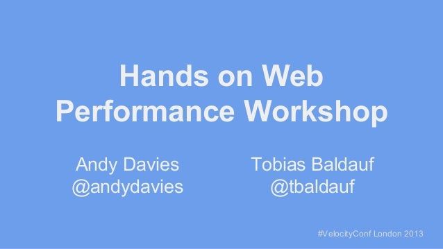 Hands on Web Performance Workshop Andy Davies @andydavies  Tobias Baldauf @tbaldauf #VelocityConf London 2013