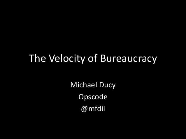 The Velocity of Bureaucracy Michael Ducy Opscode @mfdii