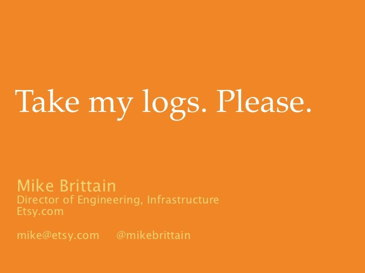 Take my logs. Please.Mike BrittainDirector of Engineering, InfrastructureEtsy.commike@etsy.com      @mikebrittain