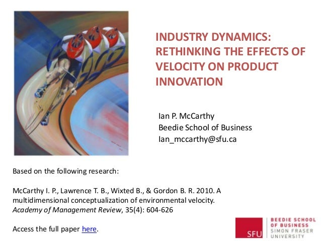 INDUSTRY DYNAMICS: RETHINKING THE EFFECTS OF VELOCITY ON PRODUCT INNOVATION Ian P. McCarthy Beedie School of Business Ian_...