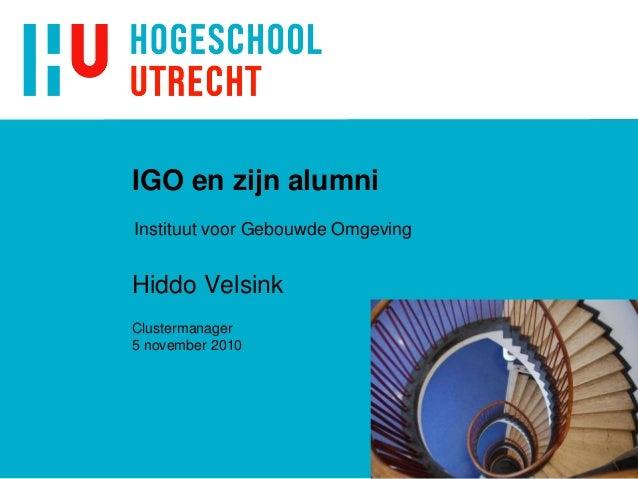 IGO en zijn alumni Hiddo Velsink Clustermanager 5 november 2010 Instituut voor Gebouwde Omgeving