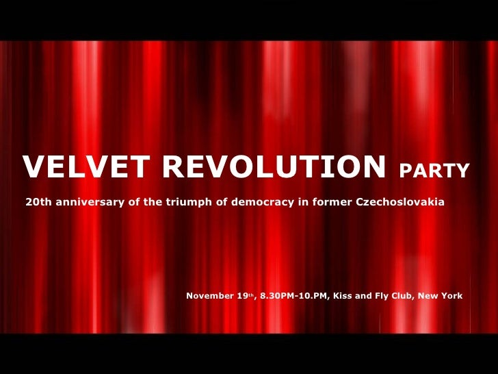 VELVET REVOLUTION  PARTY 20th anniversary of the triumph of democracy in former Czechoslovakia November 19 th , 8.30PM-10....