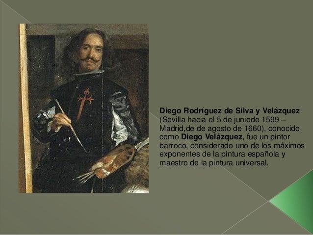 Diego Rodríguez de Silva y Velázquez (Sevilla hacia el 5 de juniode 1599 – Madrid,de de agosto de 1660), conocido como Die...