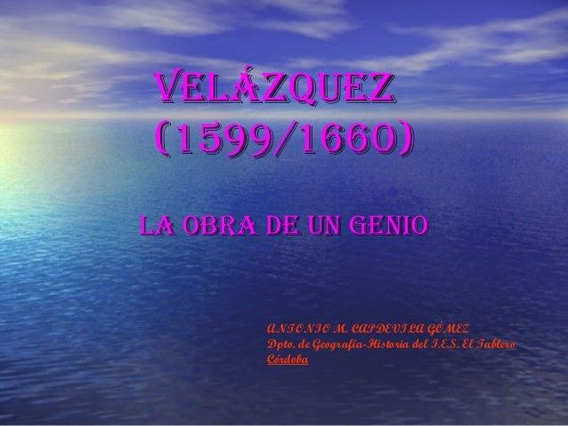 VELÁZQUEZVELÁZQUEZ (1599/1660)(1599/1660) La obra dE Un gEnioLa obra dE Un gEnio ANTONIO M. CAPDEVILA GÓMEZ Dpto. de Geogr...